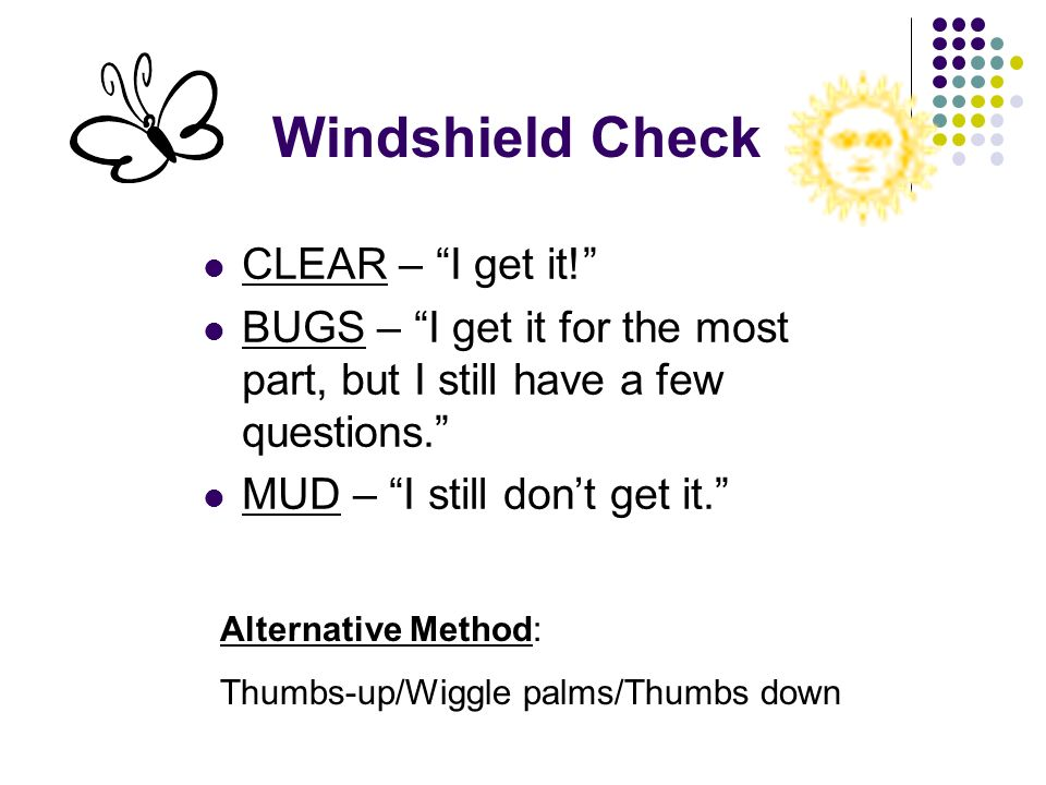 Windshield Check CLEAR – I get it! BUGS – I get it for the most part, but I still have a few questions. MUD – I still dont get it. Alternative Method: