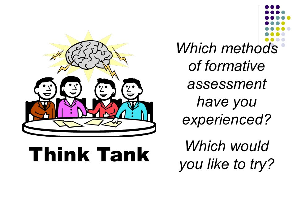 Think Tank Which methods of formative assessment have you experienced? Which would you like to try?