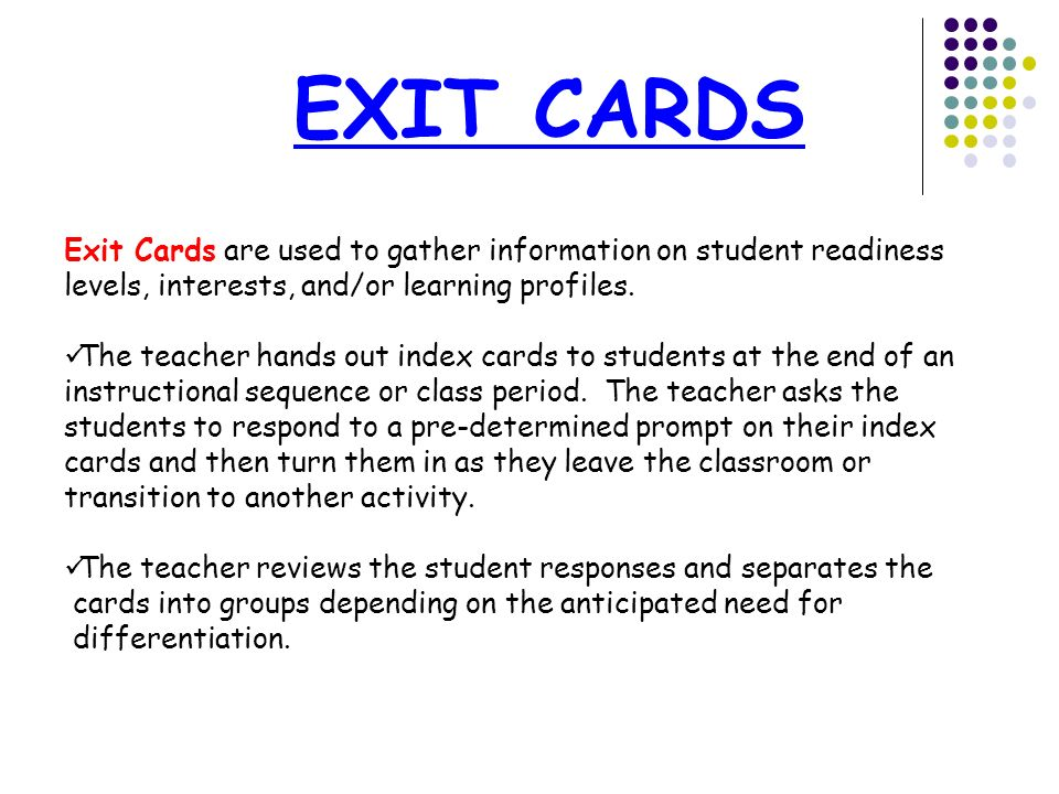 EXIT CARDS Exit Cards are used to gather information on student readiness levels, interests, and/or learning profiles. The teacher hands out index car