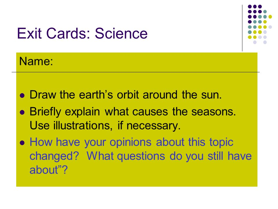 Exit Cards: Science Name: Draw the earths orbit around the sun. Briefly explain what causes the seasons. Use illustrations, if necessary. How have you