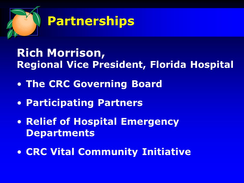 Rich Morrison, Regional Vice President, Florida Hospital The CRC Governing Board Participating Partners Relief of Hospital Emergency Departments CRC Vital Community Initiative Partnerships