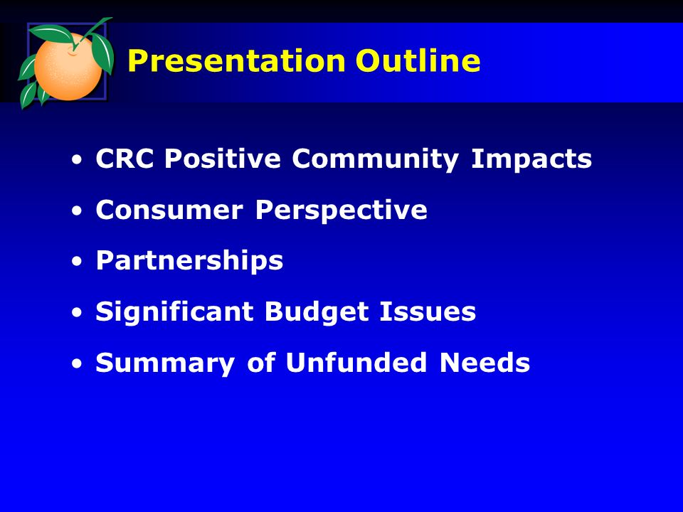 CRC Positive Community Impacts Consumer Perspective Partnerships Significant Budget Issues Summary of Unfunded Needs Presentation Outline