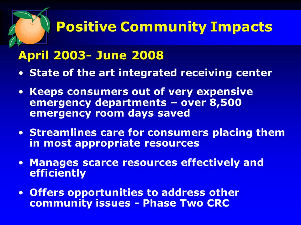 Positive Community Impacts April 2003- June 2008 State of the art integrated receiving center Keeps consumers out of very expensive emergency departments – over 8,500 emergency room days saved Streamlines care for consumers placing them in most appropriate resources Manages scarce resources effectively and efficiently Offers opportunities to address other community issues - Phase Two CRC
