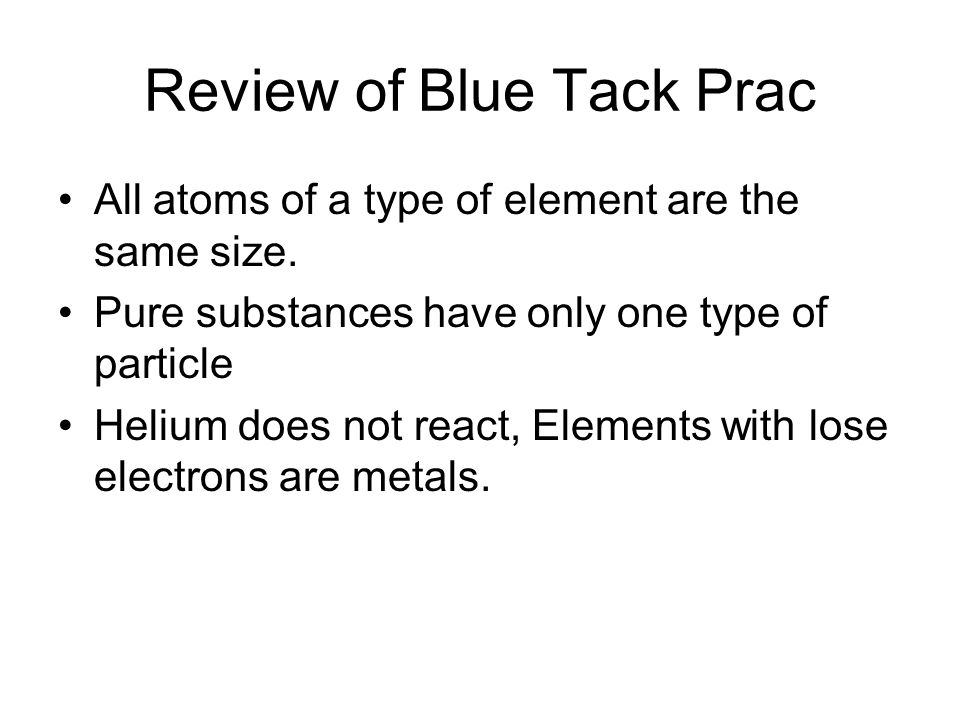 Review of Blue Tack Prac All atoms of a type of element are the same size.
