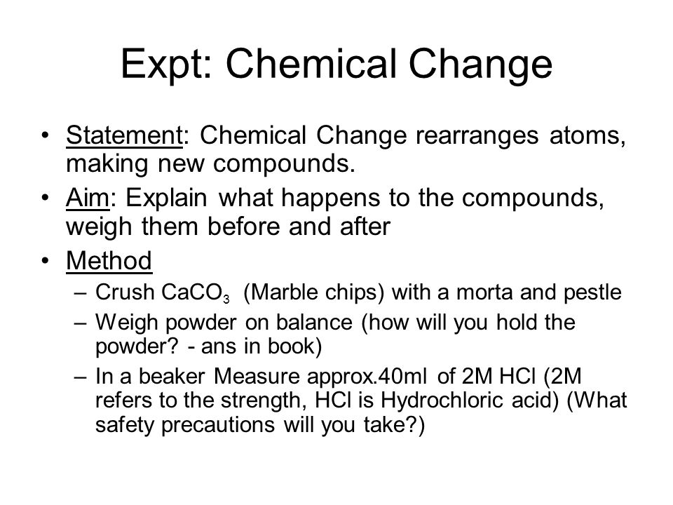 Expt: Chemical Change Statement: Chemical Change rearranges atoms, making new compounds.