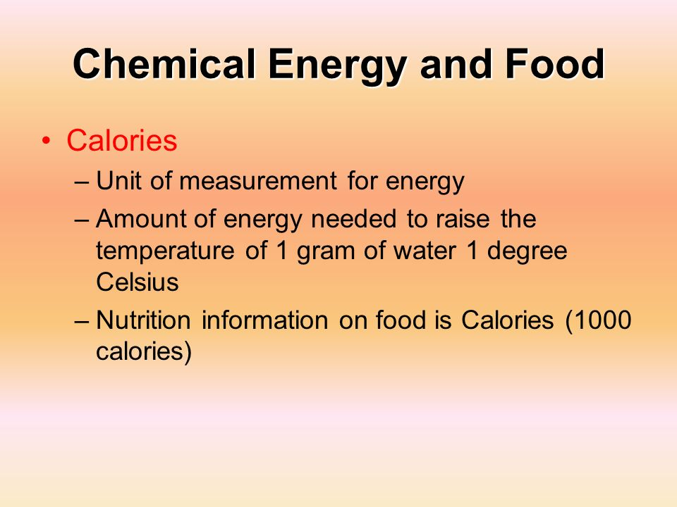 Chemical Energy and Food Calories –Unit of measurement for energy –Amount of energy needed to raise the temperature of 1 gram of water 1 degree Celsiu