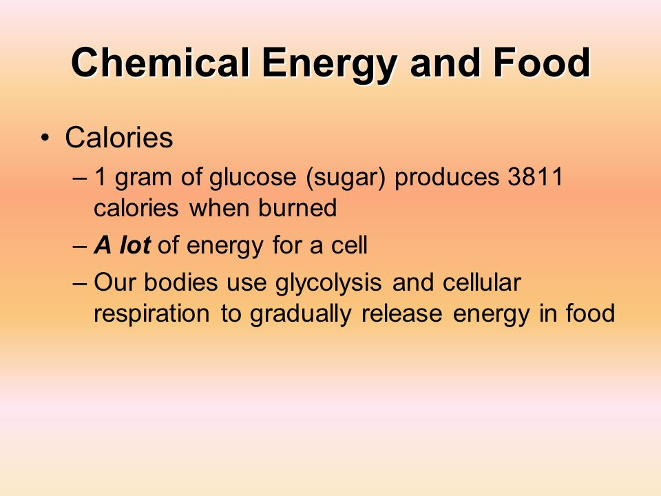 Chemical Energy and Food Calories –1 gram of glucose (sugar) produces 3811 calories when burned –A lot of energy for a cell –Our bodies use glycolysis