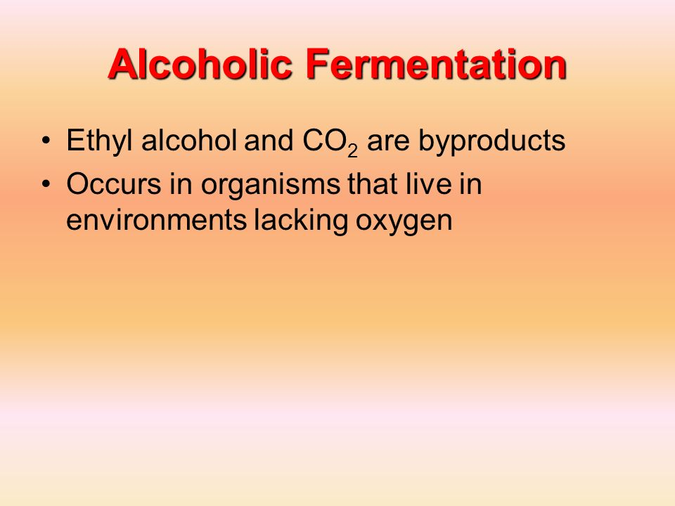 Alcoholic Fermentation Ethyl alcohol and CO 2 are byproducts Occurs in organisms that live in environments lacking oxygen