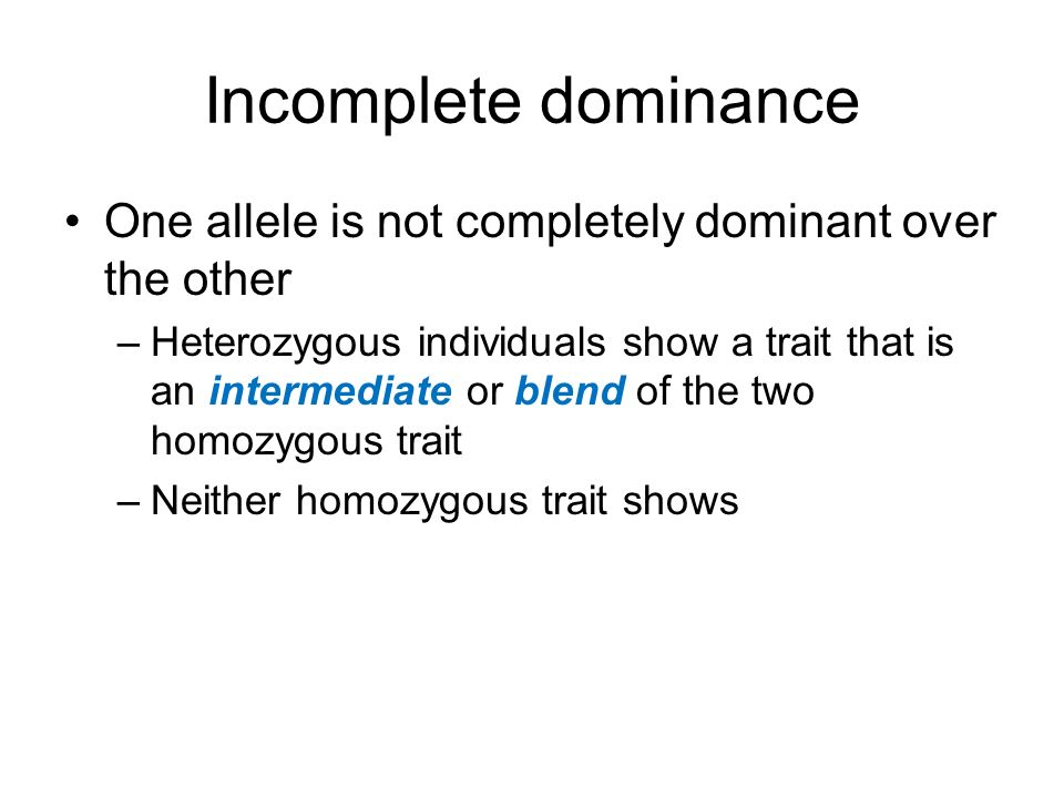Incomplete dominance One allele is not completely dominant over the other –Heterozygous individuals show a trait that is an intermediate or blend of t
