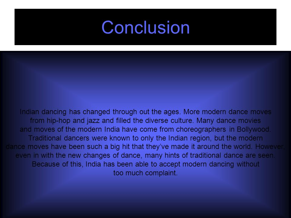 Conclusion Indian dancing has changed through out the ages. More modern dance moves from hip-hop and jazz and filled the diverse culture. Many dance m
