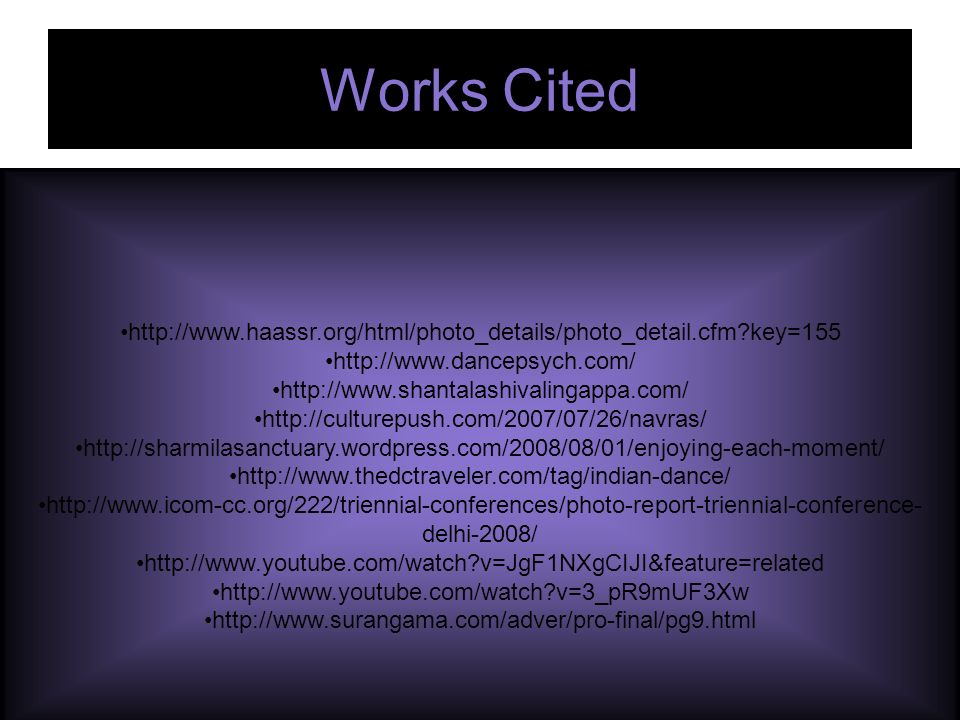 Works Cited http://www.haassr.org/html/photo_details/photo_detail.cfm key=155 http://www.dancepsych.com/ http://www.shantalashivalingappa.com/ http://culturepush.com/2007/07/26/navras/ http://sharmilasanctuary.wordpress.com/2008/08/01/enjoying-each-moment/ http://www.thedctraveler.com/tag/indian-dance/ http://www.icom-cc.org/222/triennial-conferences/photo-report-triennial-conference- delhi-2008/ http://www.youtube.com/watch v=JgF1NXgCIJI&feature=related http://www.youtube.com/watch v=3_pR9mUF3Xw http://www.surangama.com/adver/pro-final/pg9.html