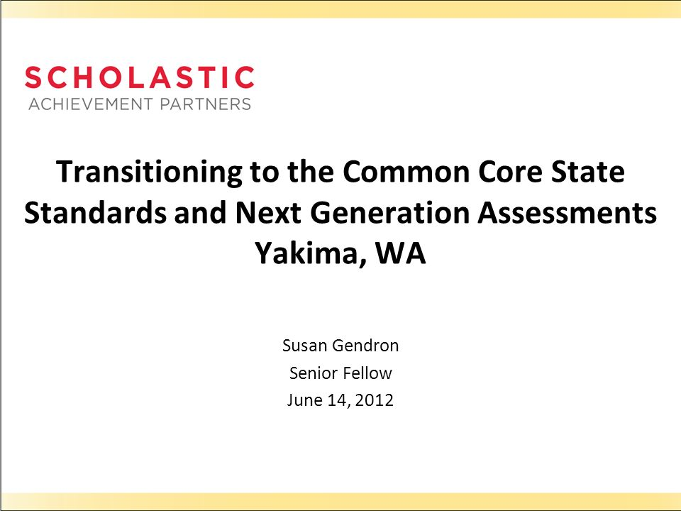 Transitioning to the Common Core State Standards and Next Generation Assessments Yakima, WA Susan Gendron Senior Fellow June 14, 2012