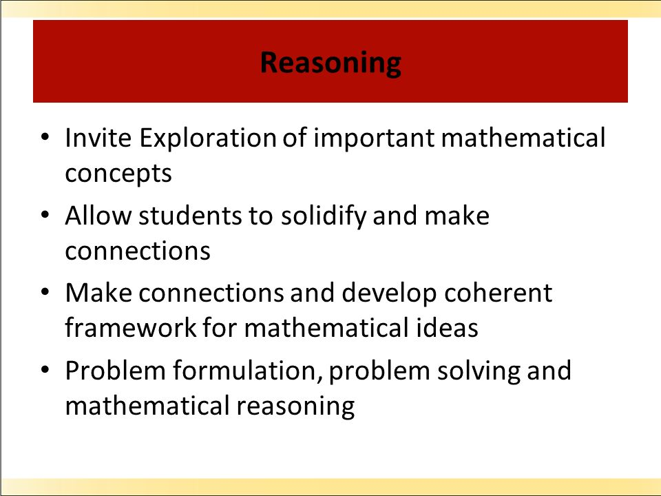 Reasoning Invite Exploration of important mathematical concepts Allow students to solidify and make connections Make connections and develop coherent
