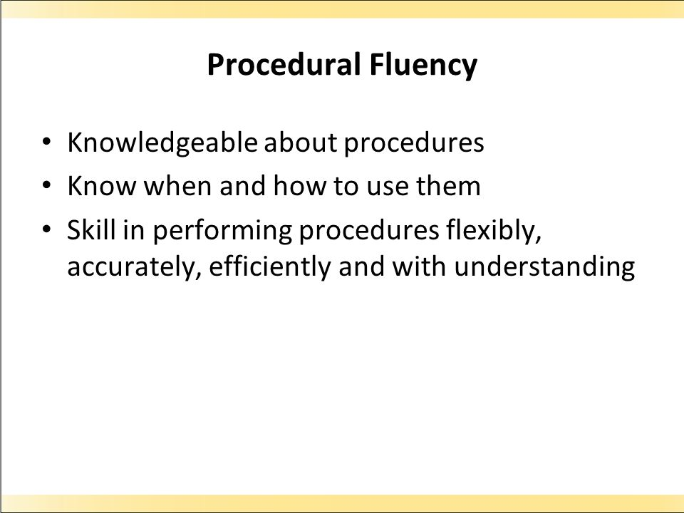 Procedural Fluency Knowledgeable about procedures Know when and how to use them Skill in performing procedures flexibly, accurately, efficiently and w