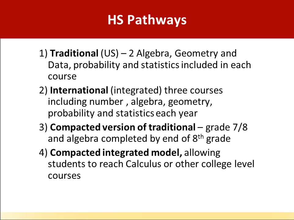 HS Pathways 1) Traditional (US) – 2 Algebra, Geometry and Data, probability and statistics included in each course 2) International (integrated) three courses including number, algebra, geometry, probability and statistics each year 3) Compacted version of traditional – grade 7/8 and algebra completed by end of 8 th grade 4) Compacted integrated model, allowing students to reach Calculus or other college level courses