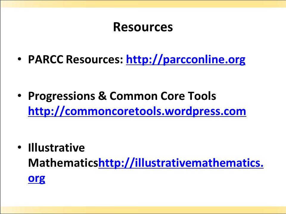 Resources PARCC Resources: http://parcconline.orghttp://parcconline.org Progressions & Common Core Tools http://commoncoretools.wordpress.com http://commoncoretools.wordpress.com Illustrative Mathematicshttp://illustrativemathematics.