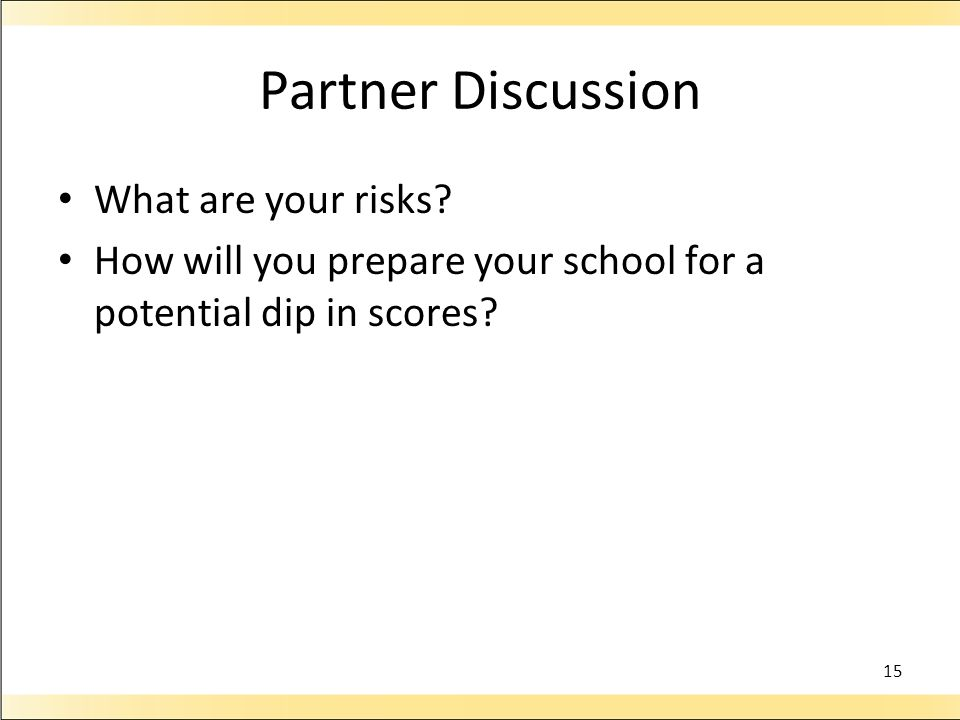 Partner Discussion What are your risks? How will you prepare your school for a potential dip in scores? 15