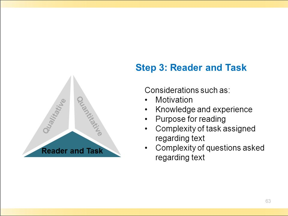 63 Step 3: Reader and Task Considerations such as: Motivation Knowledge and experience Purpose for reading Complexity of task assigned regarding text