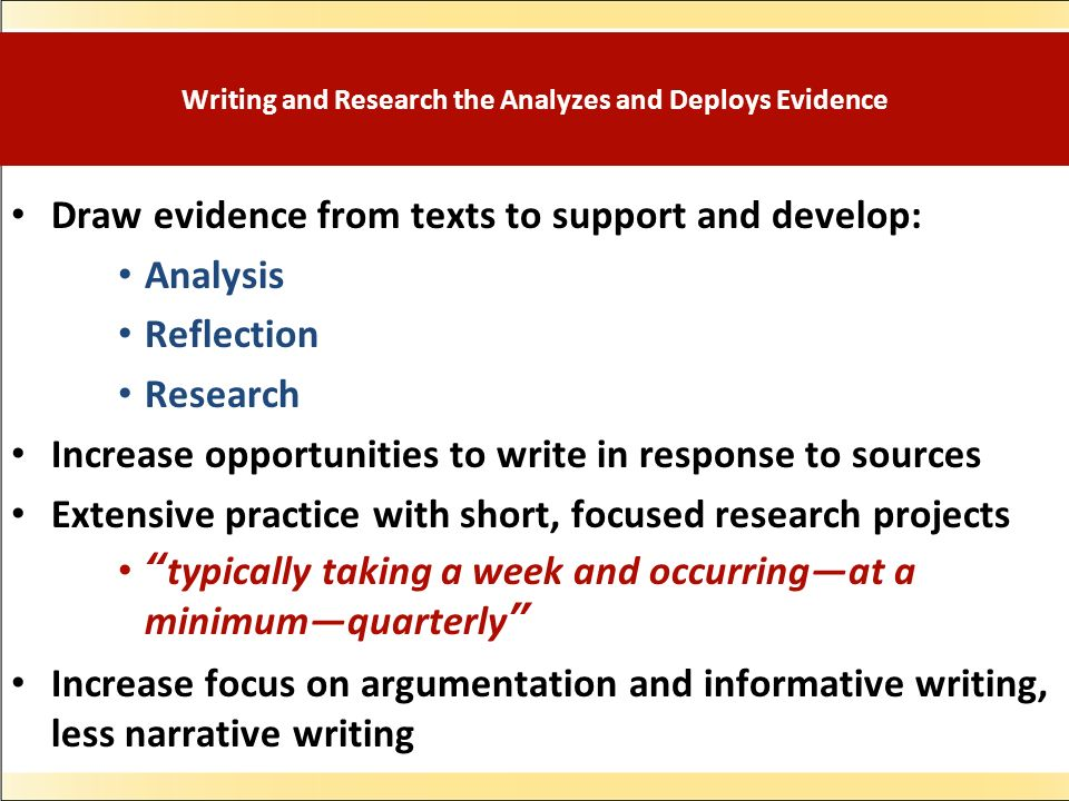 Writing and Research the Analyzes and Deploys Evidence Draw evidence from texts to support and develop: Analysis Reflection Research Increase opportunities to write in response to sources Extensive practice with short, focused research projects typically taking a week and occurringat a minimumquarterly Increase focus on argumentation and informative writing, less narrative writing