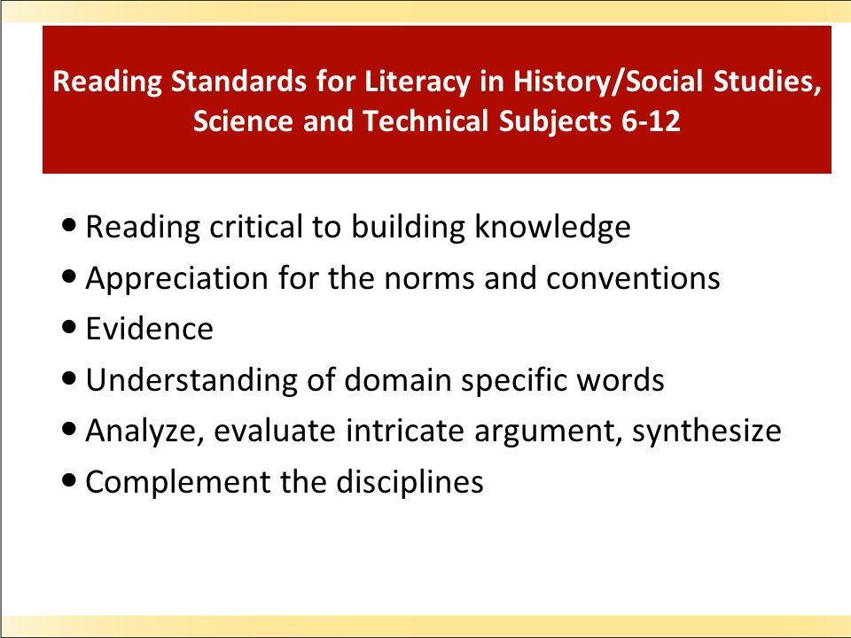 Reading Standards for Literacy in History/Social Studies, Science and Technical Subjects 6-12 Reading critical to building knowledge Appreciation for the norms and conventions Evidence Understanding of domain specific words Analyze, evaluate intricate argument, synthesize Complement the disciplines