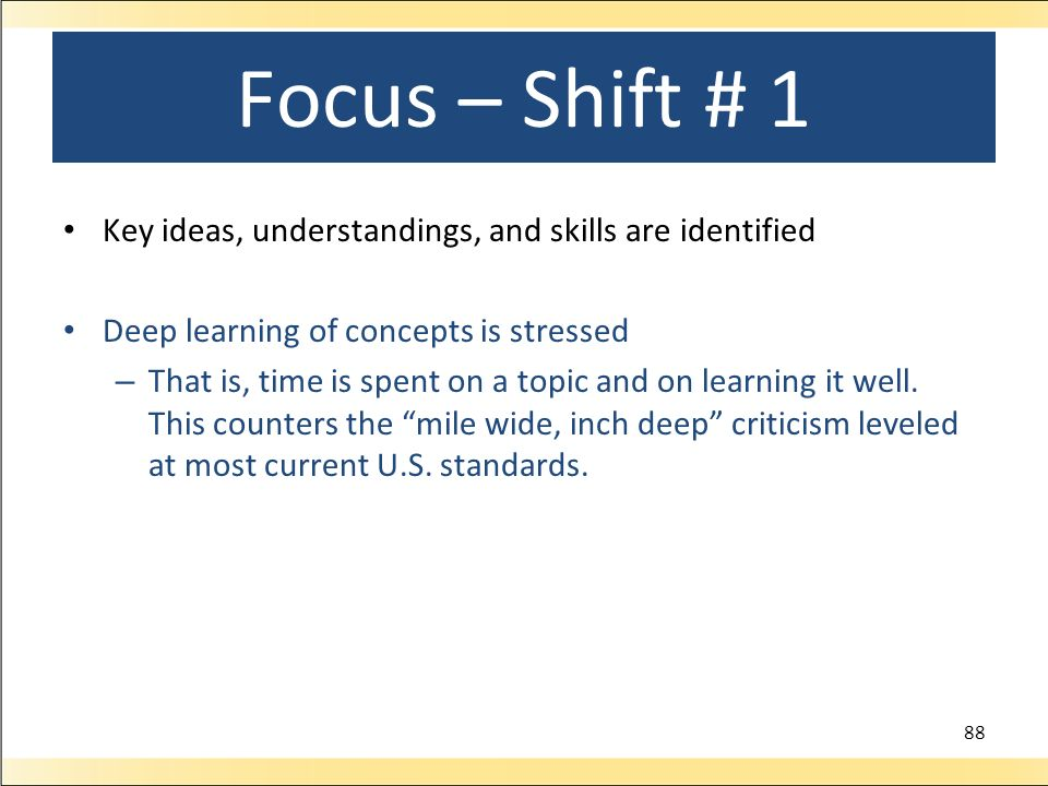 Focus – Shift # 1 Key ideas, understandings, and skills are identified Deep learning of concepts is stressed – That is, time is spent on a topic and on learning it well.
