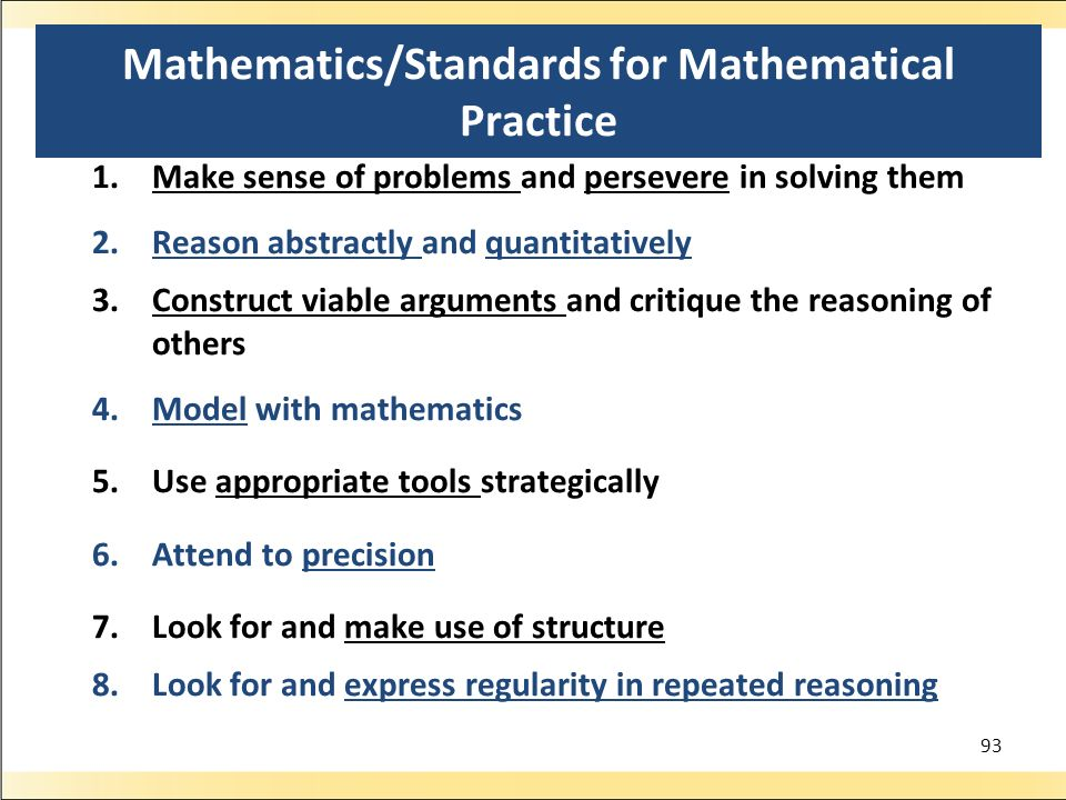 Mathematics/Standards for Mathematical Practice 1.Make sense of problems and persevere in solving them 2.Reason abstractly and quantitatively 3.Construct viable arguments and critique the reasoning of others 4.Model with mathematics 5.Use appropriate tools strategically 6.Attend to precision 7.Look for and make use of structure 8.Look for and express regularity in repeated reasoning 93