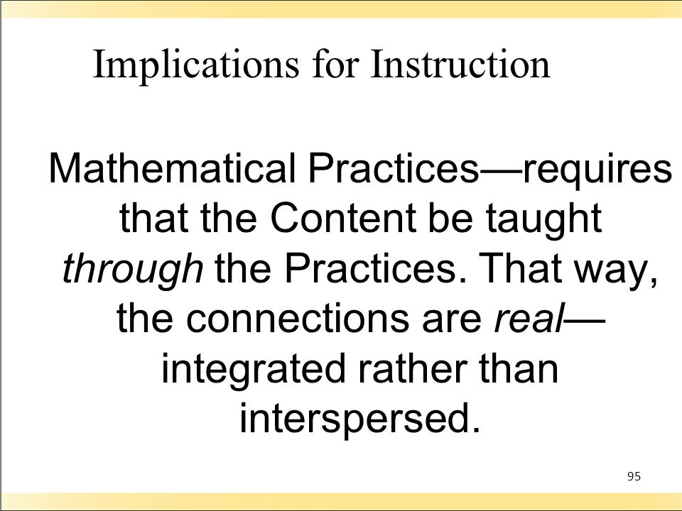 95 Implications for Instruction Mathematical Practicesrequires that the Content be taught through the Practices.