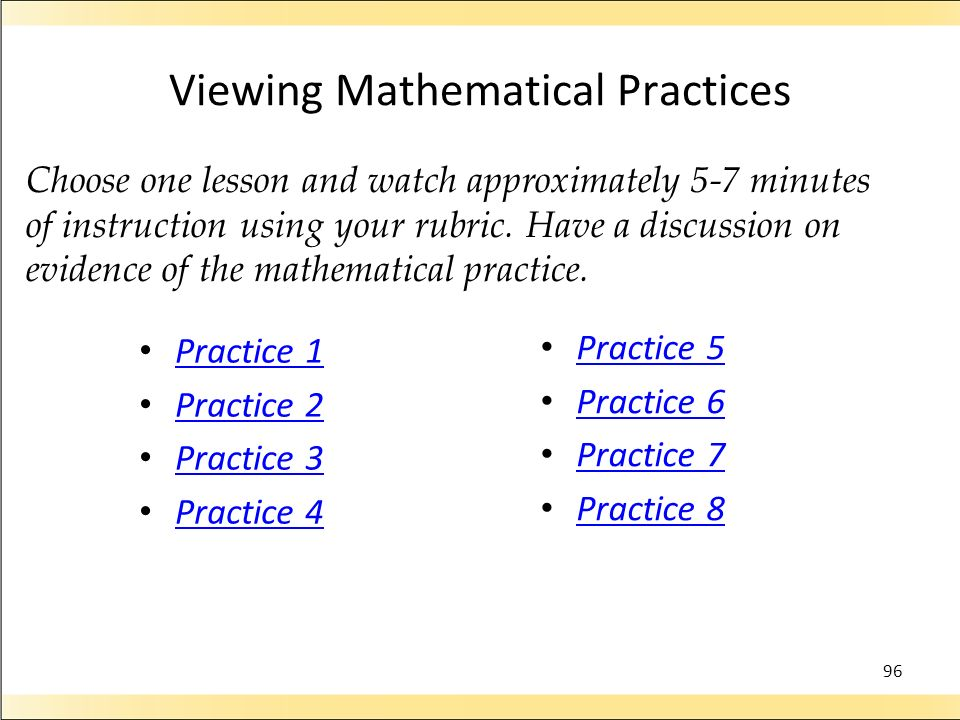 Viewing Mathematical Practices Practice 1 Practice 2 Practice 3 Practice 4 Practice 5 Practice 6 Practice 7 Practice 8 96 Choose one lesson and watch approximately 5-7 minutes of instruction using your rubric.