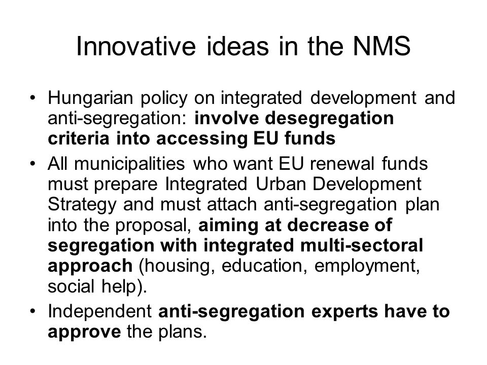 Innovative ideas in the NMS Hungarian policy on integrated development and anti-segregation: involve desegregation criteria into accessing EU funds All municipalities who want EU renewal funds must prepare Integrated Urban Development Strategy and must attach anti-segregation plan into the proposal, aiming at decrease of segregation with integrated multi-sectoral approach (housing, education, employment, social help).