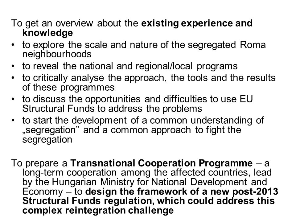 To get an overview about the existing experience and knowledge to explore the scale and nature of the segregated Roma neighbourhoods to reveal the national and regional/local programs to critically analyse the approach, the tools and the results of these programmes to discuss the opportunities and difficulties to use EU Structural Funds to address the problems to start the development of a common understanding of segregation and a common approach to fight the segregation To prepare a Transnational Cooperation Programme – a long-term cooperation among the affected countries, lead by the Hungarian Ministry for National Development and Economy – to design the framework of a new post-2013 Structural Funds regulation, which could address this complex reintegration challenge