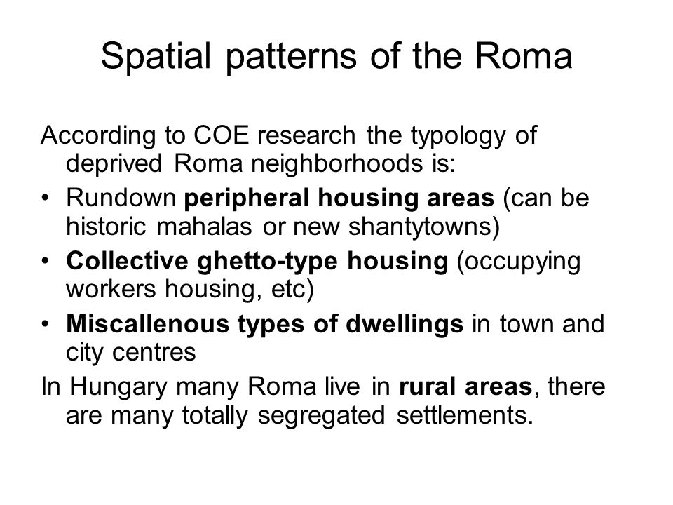 Spatial patterns of the Roma According to COE research the typology of deprived Roma neighborhoods is: Rundown peripheral housing areas (can be historic mahalas or new shantytowns) Collective ghetto-type housing (occupying workers housing, etc) Miscallenous types of dwellings in town and city centres In Hungary many Roma live in rural areas, there are many totally segregated settlements.