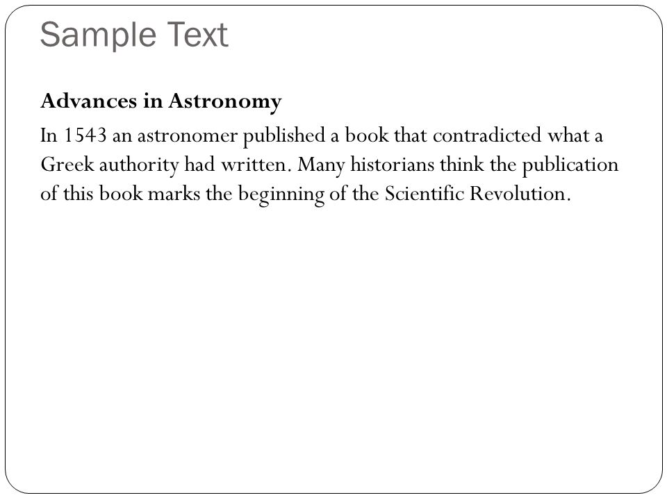 Sample Text Advances in Astronomy In 1543 an astronomer published a book that contradicted what a Greek authority had written. Many historians think t