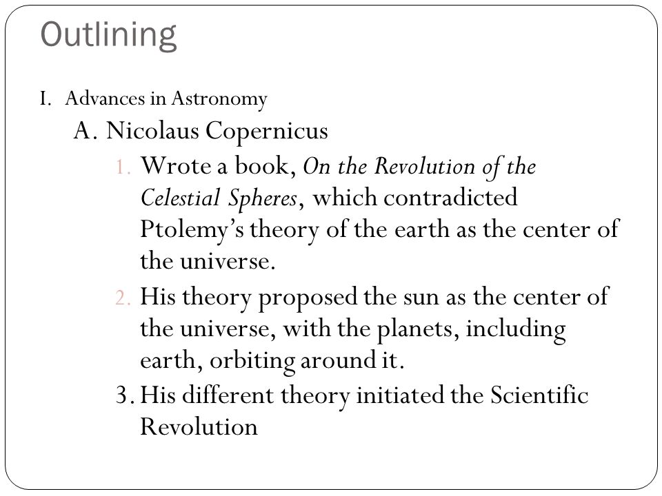 Outlining I.Advances in Astronomy A.Nicolaus Copernicus 1. Wrote a book, On the Revolution of the Celestial Spheres, which contradicted Ptolemys theor