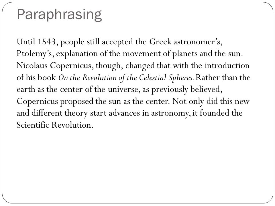 Paraphrasing Until 1543, people still accepted the Greek astronomers, Ptolemys, explanation of the movement of planets and the sun. Nicolaus Copernicu