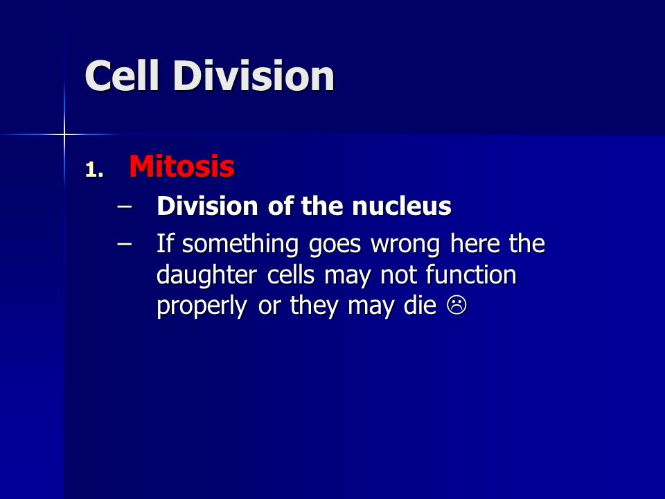 Cell Division 1. Mitosis –Division of the nucleus –If something goes wrong here the daughter cells may not function properly or they may die –If somet