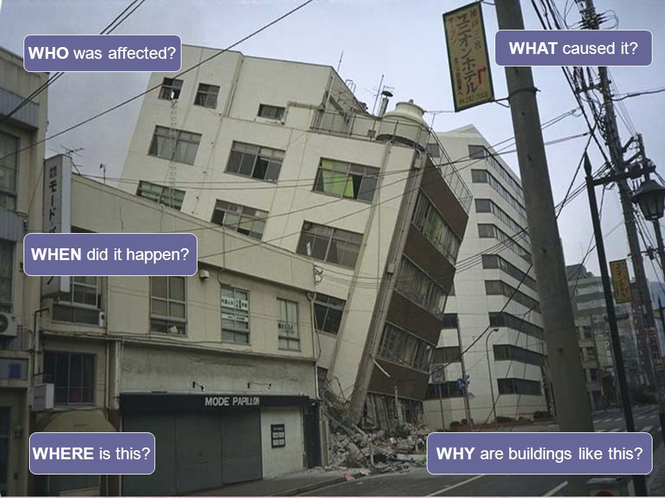 WHERE is this? WHAT caused it? WHO was affected? WHY are buildings like this? WHEN did it happen?
