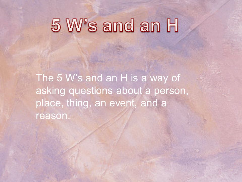 The 5 Ws and an H is a way of asking questions about a person, place, thing, an event, and a reason.