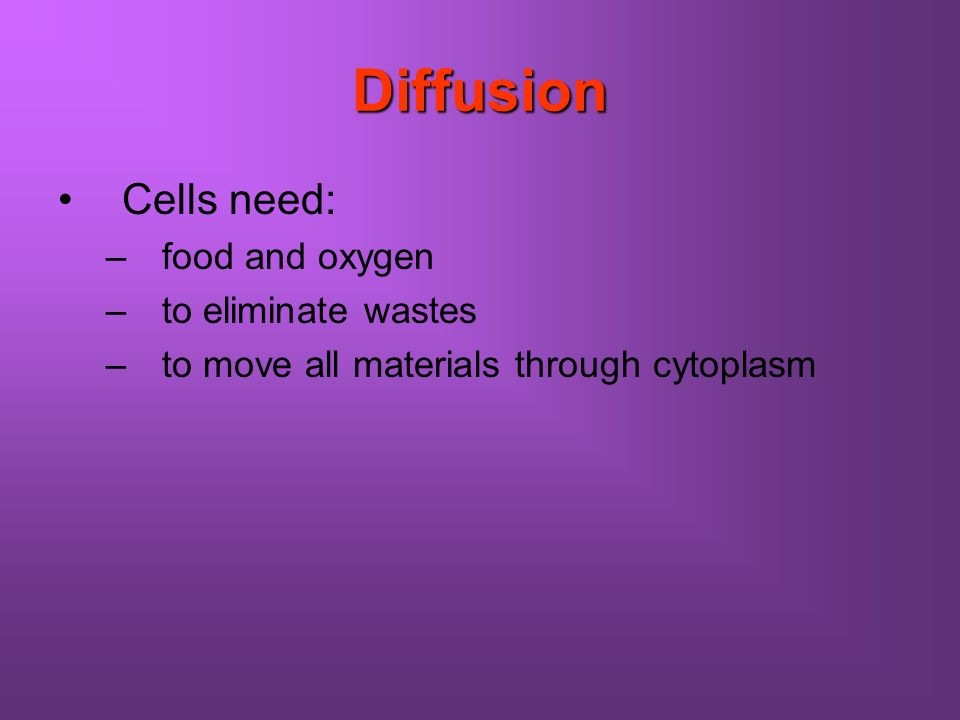 Diffusion Cells need: –food and oxygen –to eliminate wastes –to move all materials through cytoplasm