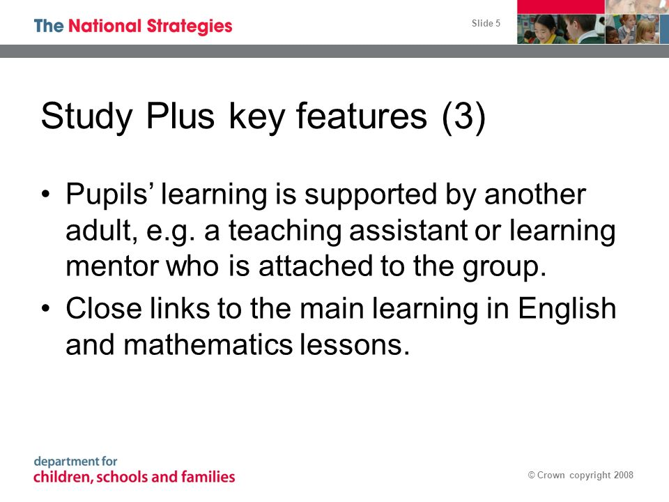 Slide 5 © Crown copyright 2008 Study Plus key features (3) Pupils learning is supported by another adult, e.g.