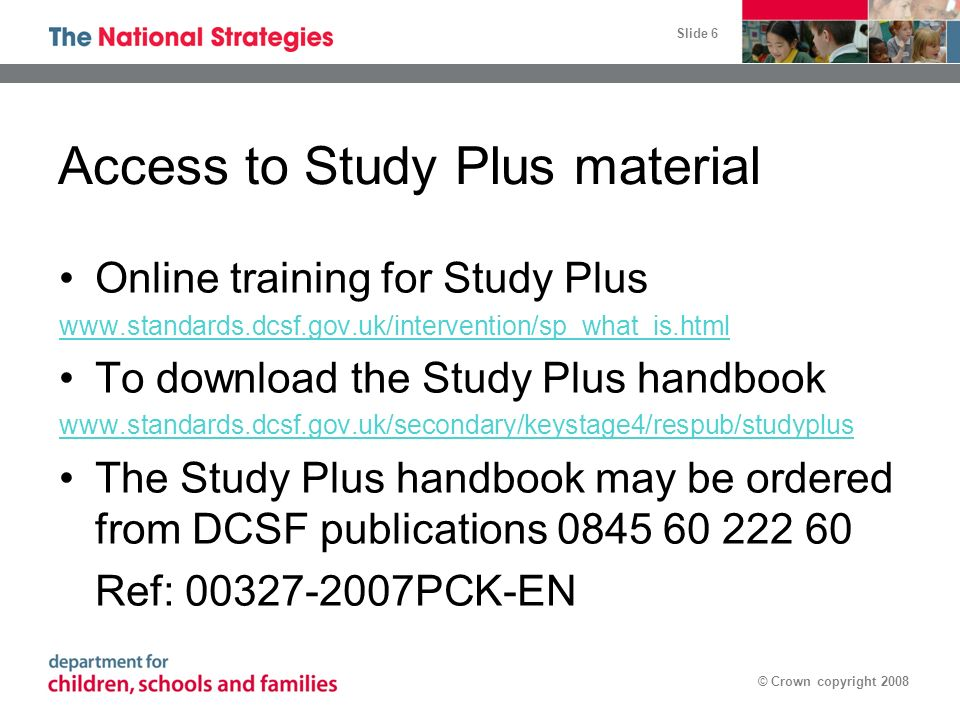 Slide 6 © Crown copyright 2008 Access to Study Plus material Online training for Study Plus www.standards.dcsf.gov.uk/intervention/sp_what_is.html To download the Study Plus handbook www.standards.dcsf.gov.uk/secondary/keystage4/respub/studyplus The Study Plus handbook may be ordered from DCSF publications 0845 60 222 60 Ref: 00327-2007PCK-EN