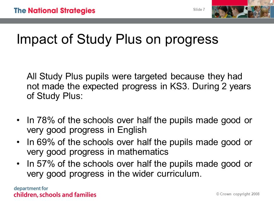 Slide 7 © Crown copyright 2008 Impact of Study Plus on progress All Study Plus pupils were targeted because they had not made the expected progress in KS3.