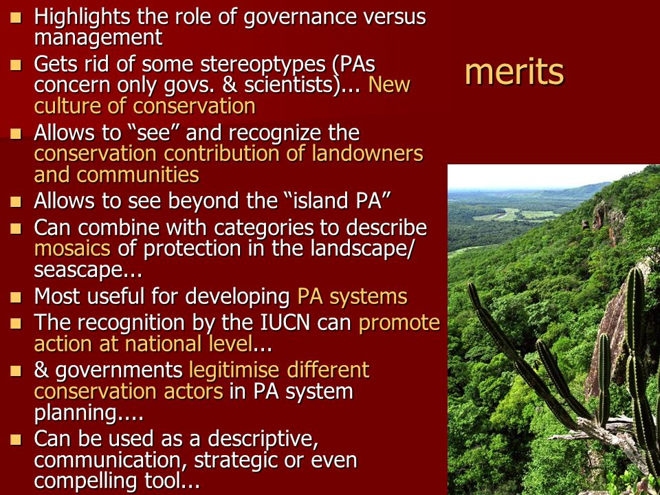 problems/ questions Possible confusion between ownership and statutory powers, de jure and de facto situations, mixed/ partial protection… Using the categories is already messy, governance adds another layer of complexity Not all governance types may be equally good for a given IUCN category or situation Needs to be incorporated in national legal schemes...