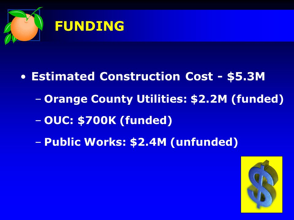 Estimated Construction Cost - $5.3M –Orange County Utilities: $2.2M (funded) –OUC: $700K (funded) –Public Works: $2.4M (unfunded) FUNDING
