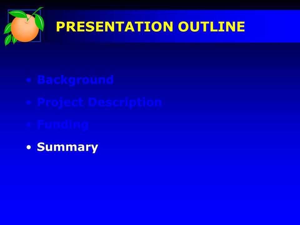 Background Project Description Funding Summary PRESENTATION OUTLINE