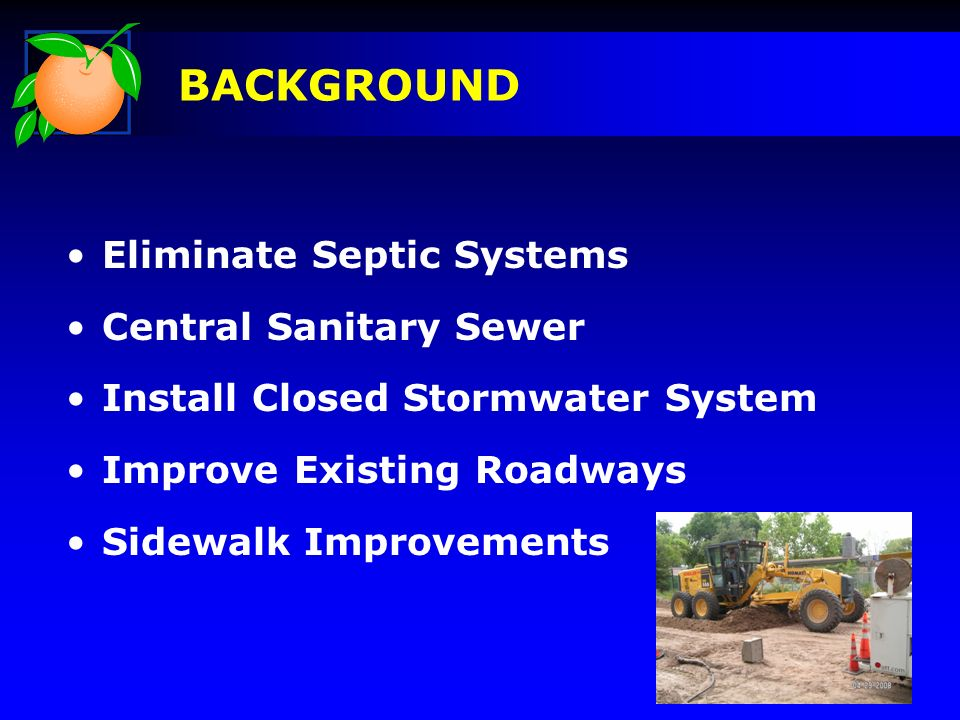 Eliminate Septic Systems Central Sanitary Sewer Install Closed Stormwater System Improve Existing Roadways Sidewalk Improvements BACKGROUND
