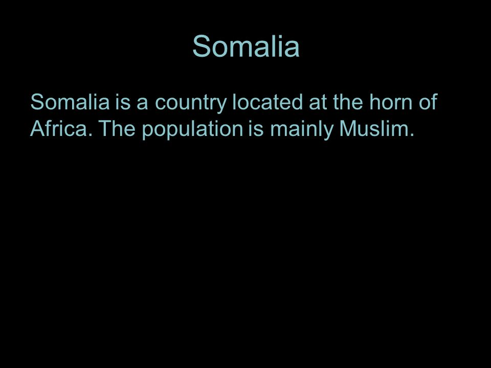 Somalia Somalia is a country located at the horn of Africa. The population is mainly Muslim..