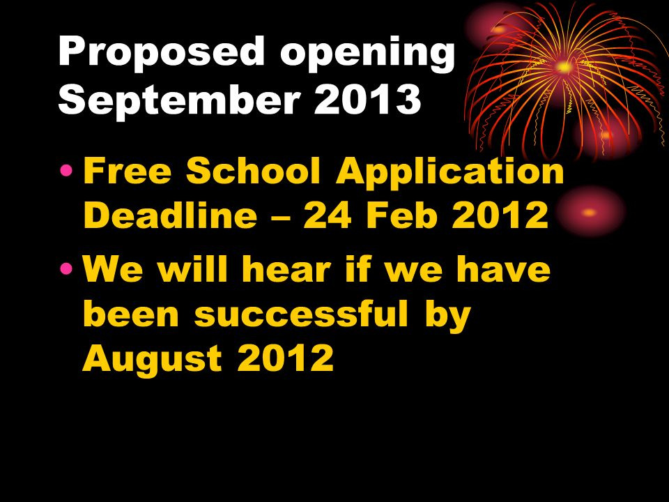 Proposed opening September 2013 Free School Application Deadline – 24 Feb 2012 We will hear if we have been successful by August 2012