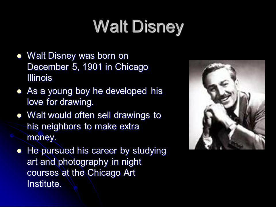 Walt Disney Walt Disney was born on December 5, 1901 in Chicago Illinois Walt Disney was born on December 5, 1901 in Chicago Illinois As a young boy h
