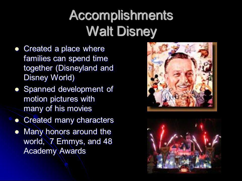Accomplishments Walt Disney Created a place where families can spend time together (Disneyland and Disney World) Created a place where families can sp