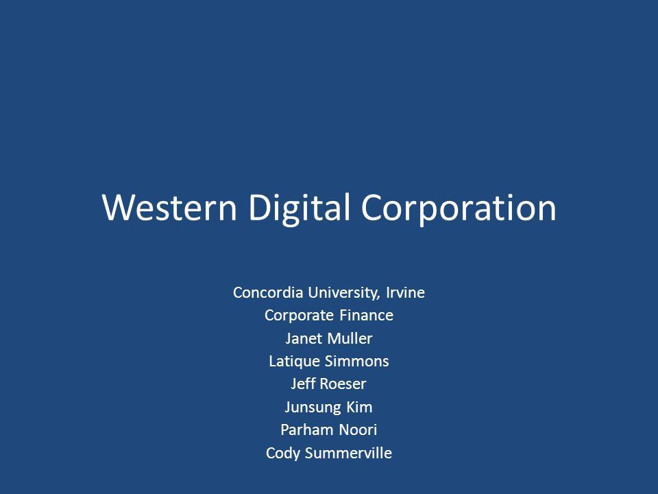 Western Digital Corporation Concordia University, Irvine Corporate Finance Janet Muller Latique Simmons Jeff Roeser Junsung Kim Parham Noori Cody Summ